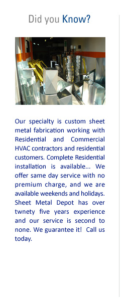 Did you Know? Our specialty is custom sheet metal fabrication working with Residential and Commercial HVAC contractors and residential customers. Complete Residential installation is available. We offer same day service with no premium charge, and we are available weekends and holidays. Sheet Metal Depot has over 25 years of experience and our service is second to none. We guarantee it! Call us today!